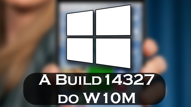 Dissecando a Build 14327 do Windows 10 Mobile!