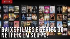 Baixe filmes e séries do Netflix em seu PC - CWNews #4